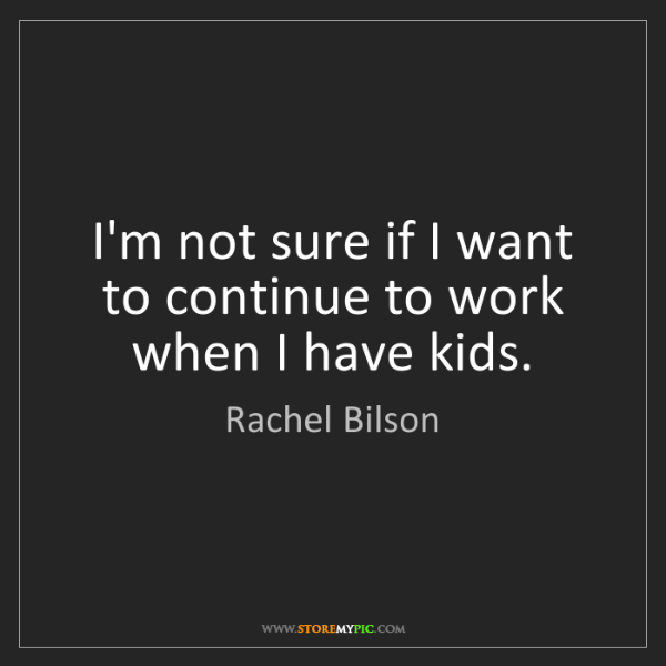 Rachel Bilson: I'm not sure if I want to continue to work when I have...