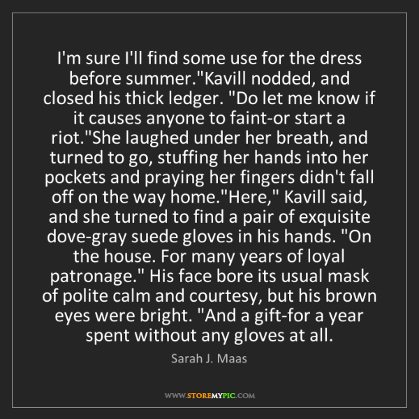 """Sarah J. Maas: I'm sure I'll find some use for the dress before summer.""""Kavill..."""