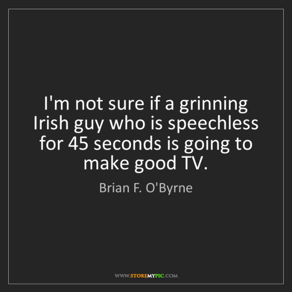 Brian F. O'Byrne: I'm not sure if a grinning Irish guy who is speechless...