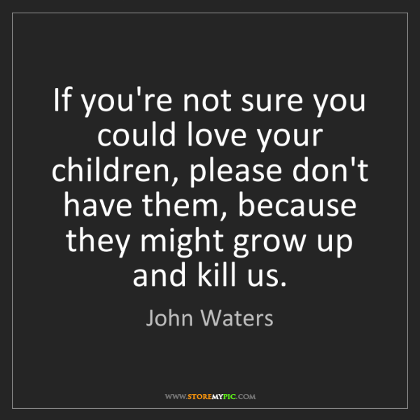 John Waters: If you're not sure you could love your children, please...