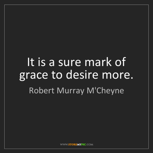Robert Murray M'Cheyne: It is a sure mark of grace to desire more.