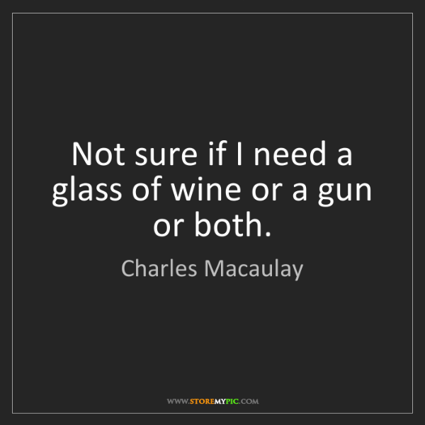 Charles Macaulay: Not sure if I need a glass of wine or a gun or both.