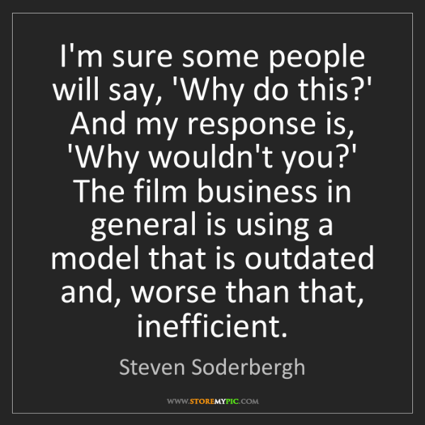 Steven Soderbergh: I'm sure some people will say, 'Why do this?' And my...