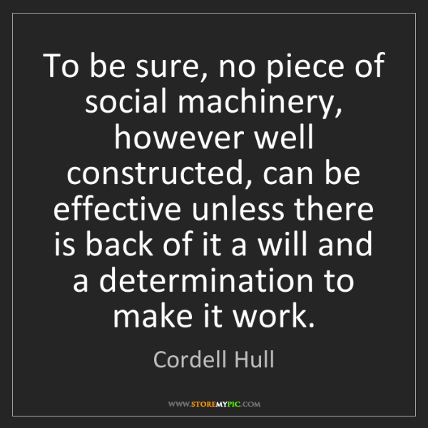 Cordell Hull: To be sure, no piece of social machinery, however well...