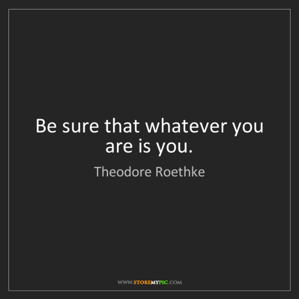Theodore Roethke: Be sure that whatever you are is you.