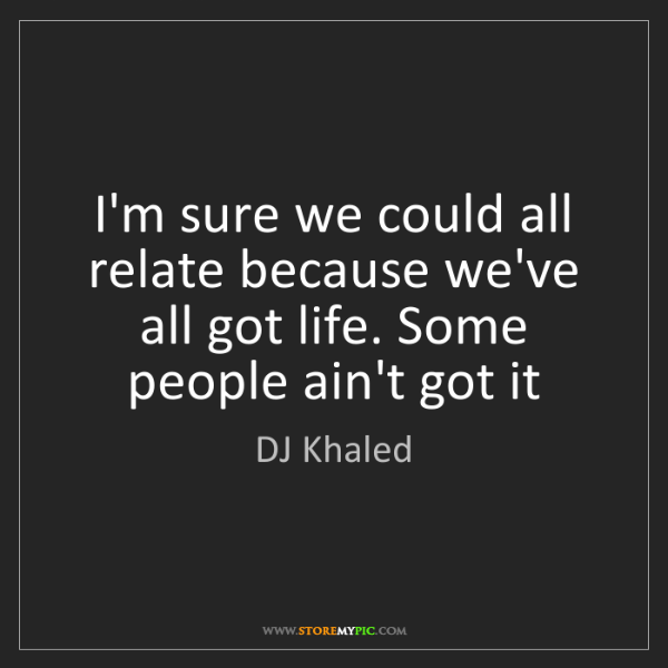 DJ Khaled: I'm sure we could all relate because we've all got life....
