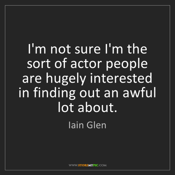 Iain Glen: I'm not sure I'm the sort of actor people are hugely...
