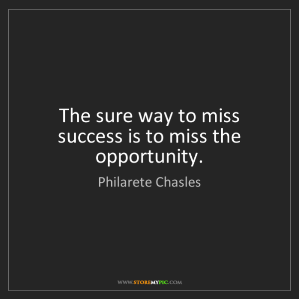 Philarete Chasles: The sure way to miss success is to miss the opportunity.
