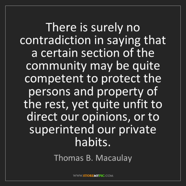 Thomas B. Macaulay: There is surely no contradiction in saying that a certain...