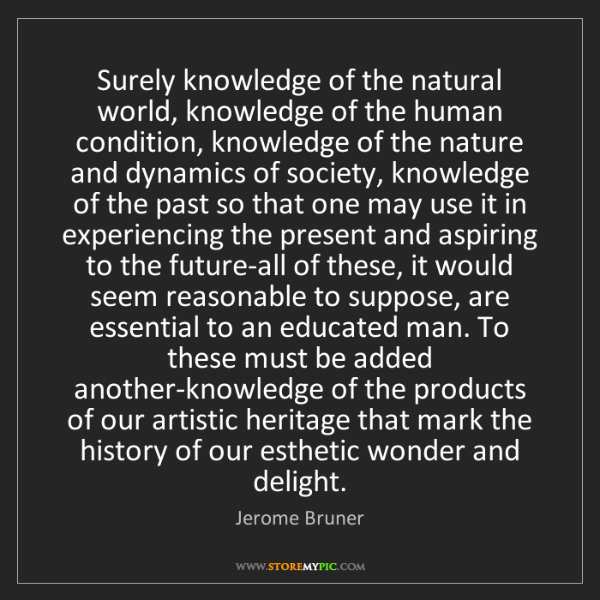 Jerome Bruner: Surely knowledge of the natural world, knowledge of the...