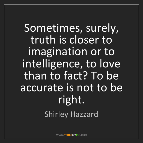 Shirley Hazzard: Sometimes, surely, truth is closer to imagination or...