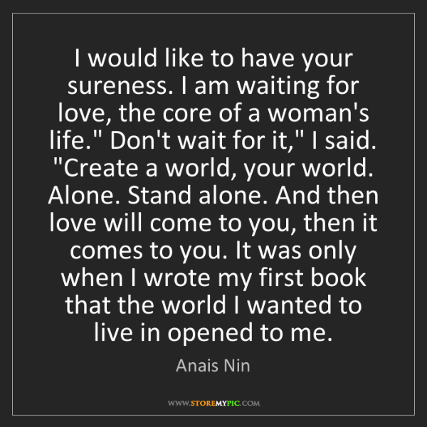 Anais Nin: I would like to have your sureness. I am waiting for...