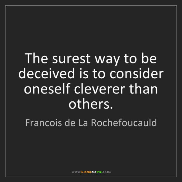Francois de La Rochefoucauld: The surest way to be deceived is to consider oneself...