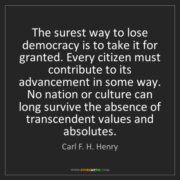 Carl F. H. Henry: The surest way to lose democracy is to take it for granted....