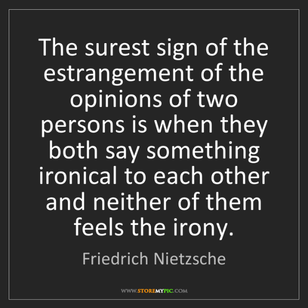 Friedrich Nietzsche: The surest sign of the estrangement of the opinions of...