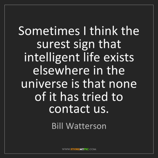Bill Watterson: Sometimes I think the surest sign that intelligent life...