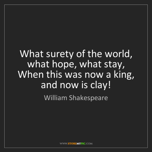William Shakespeare: What surety of the world, what hope, what stay, When...