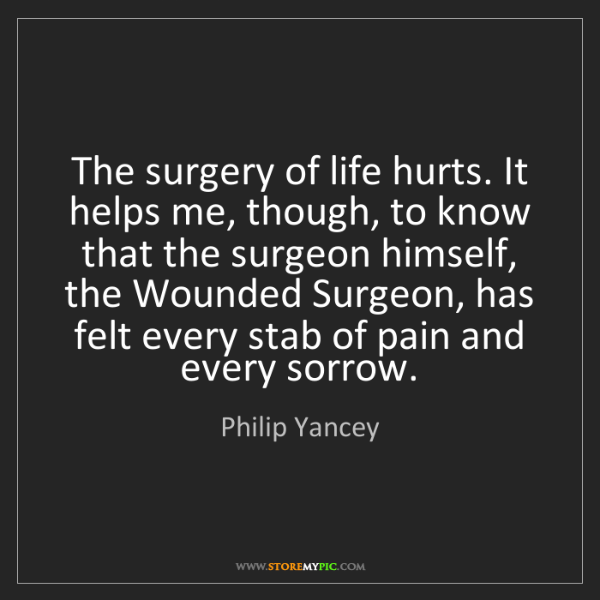 Philip Yancey: The surgery of life hurts. It helps me, though, to know...