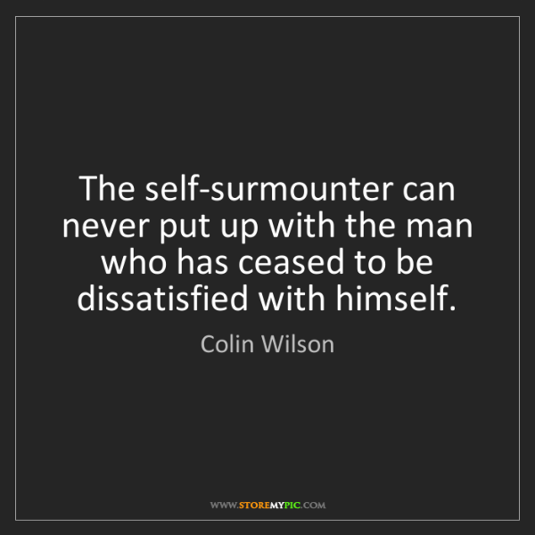 Colin Wilson: The self-surmounter can never put up with the man who...