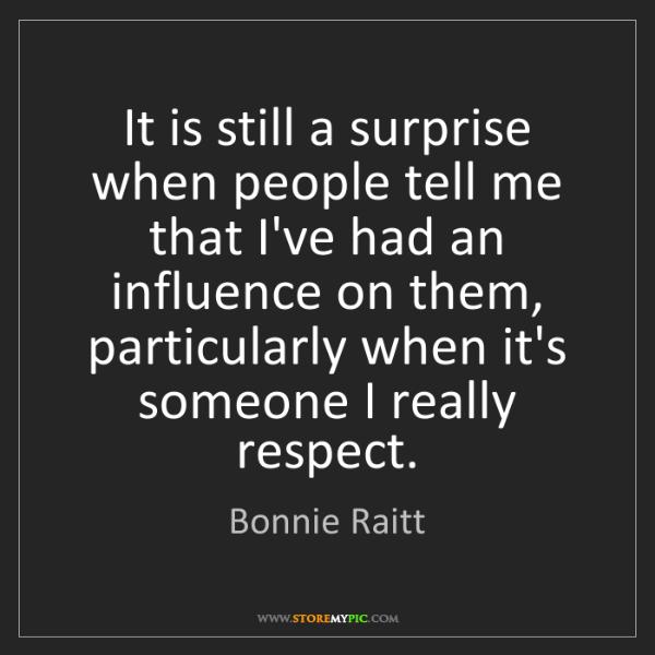 Bonnie Raitt: It is still a surprise when people tell me that I've...