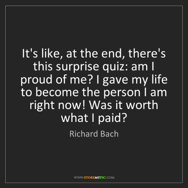 Richard Bach: It's like, at the end, there's this surprise quiz: am...
