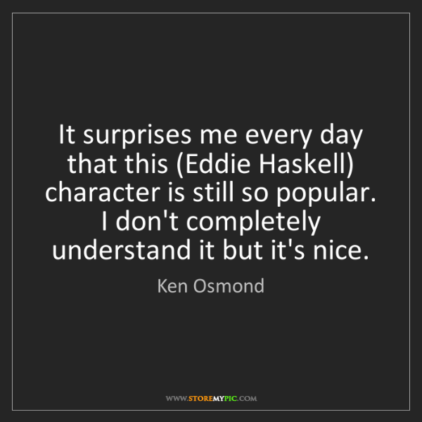 Ken Osmond: It surprises me every day that this (Eddie Haskell) character...