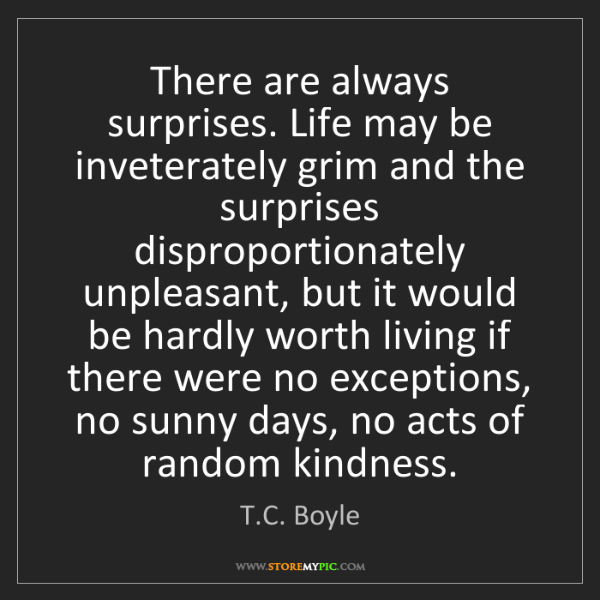 T.C. Boyle: There are always surprises. Life may be inveterately...