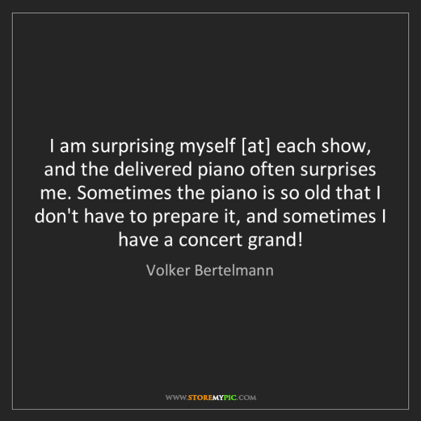 Volker Bertelmann: I am surprising myself [at] each show, and the delivered...