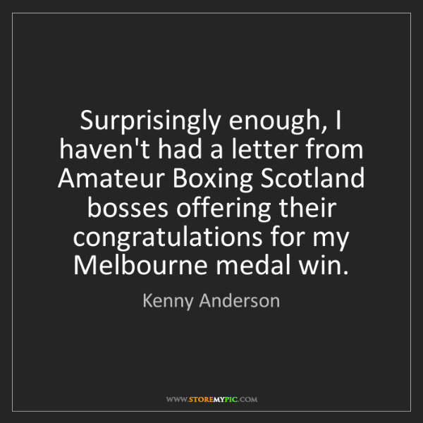 Kenny Anderson: Surprisingly enough, I haven't had a letter from Amateur...