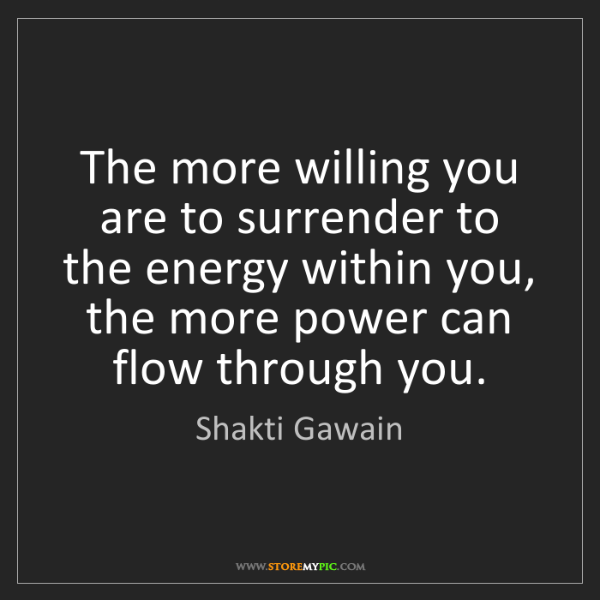 Shakti Gawain: The more willing you are to surrender to the energy within...