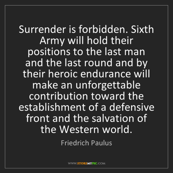 Friedrich Paulus: Surrender is forbidden. Sixth Army will hold their positions...