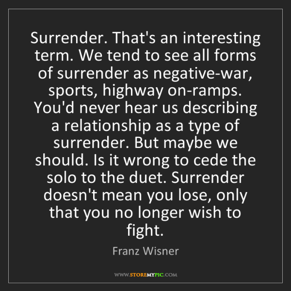 Franz Wisner: Surrender. That's an interesting term. We tend to see...