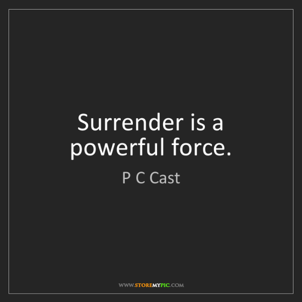 P C Cast: Surrender is a powerful force.