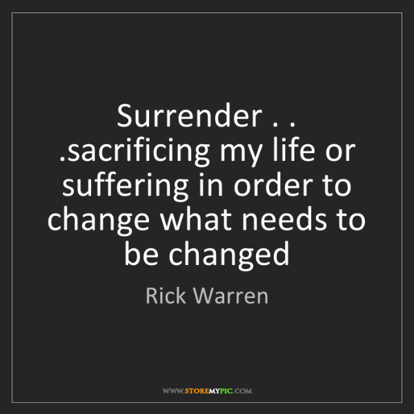 Rick Warren: Surrender . . .sacrificing my life or suffering in order...