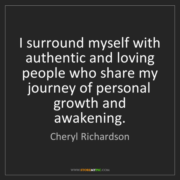 Cheryl Richardson: I surround myself with authentic and loving people who...