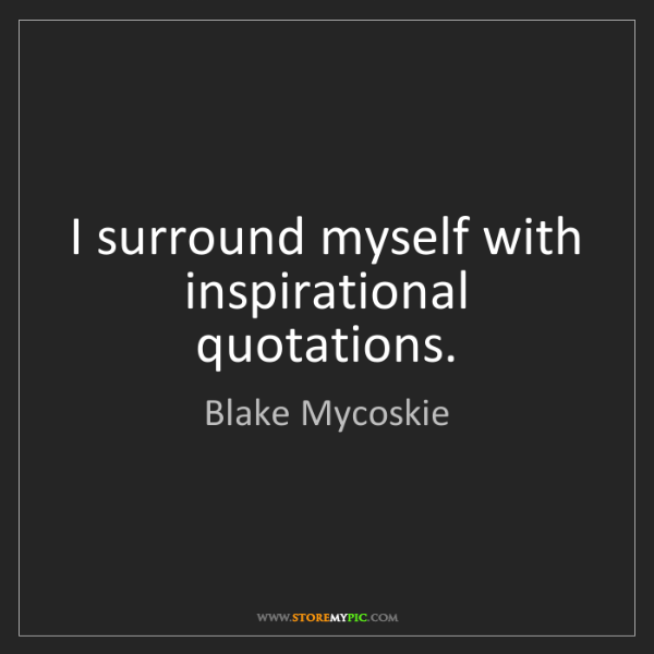Blake Mycoskie: I surround myself with inspirational quotations.