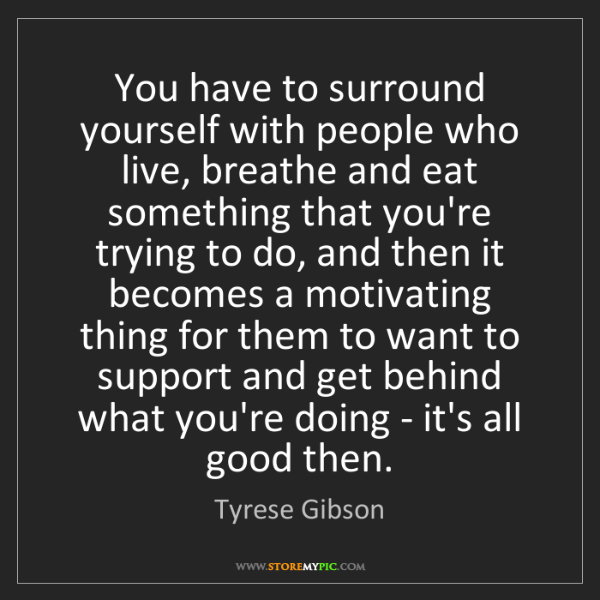 Tyrese Gibson: You have to surround yourself with people who live, breathe...