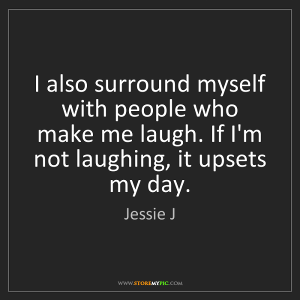Jessie J: I also surround myself with people who make me laugh....