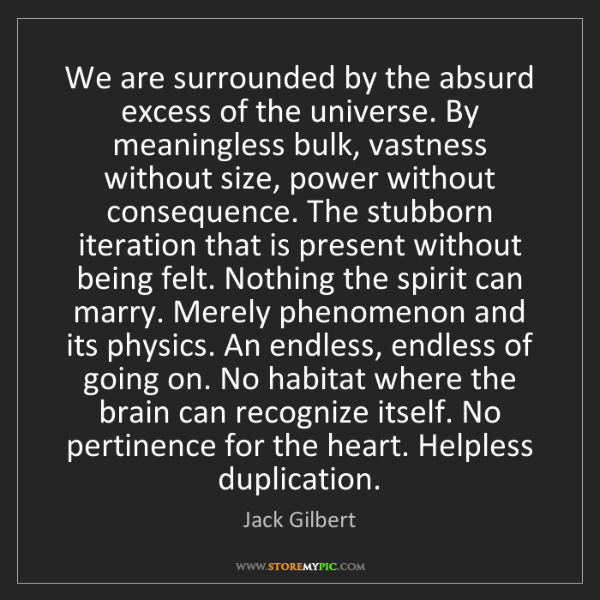 Jack Gilbert: We are surrounded by the absurd excess of the universe....