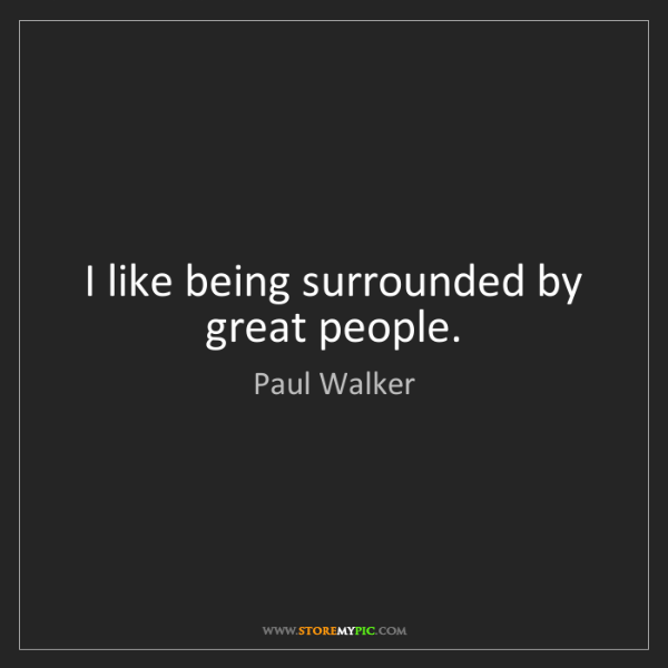 Paul Walker: I like being surrounded by great people.