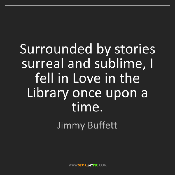 Jimmy Buffett: Surrounded by stories surreal and sublime, I fell in...
