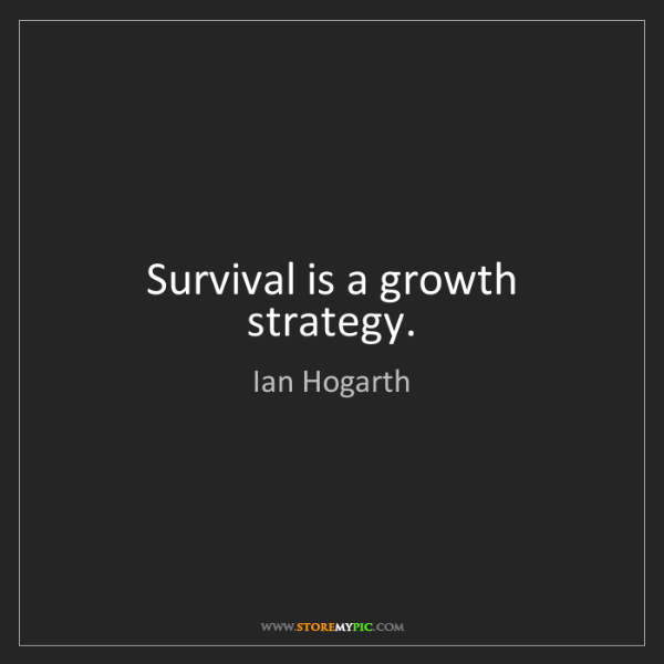 Ian Hogarth: Survival is a growth strategy.