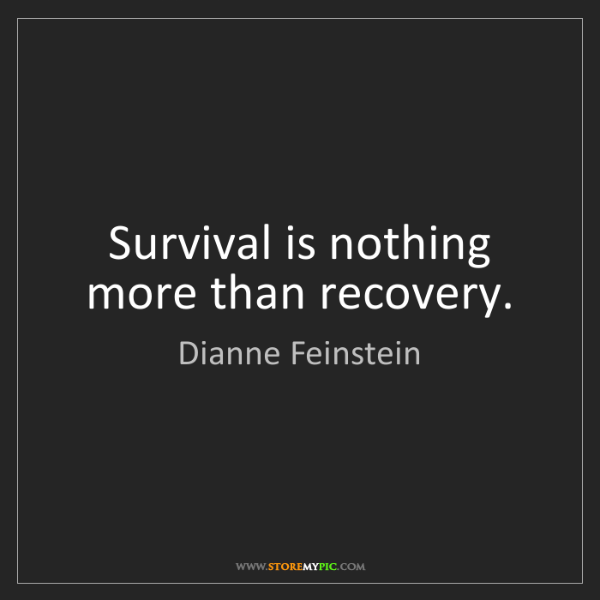 Dianne Feinstein: Survival is nothing more than recovery.