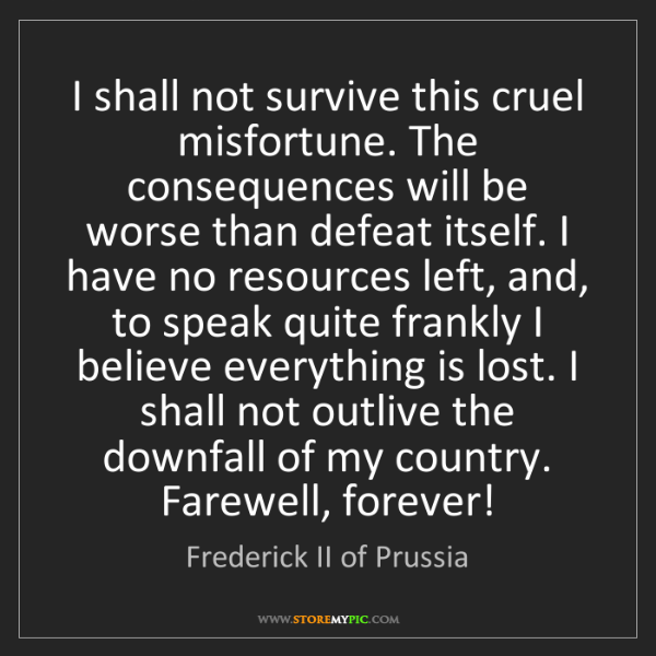 Frederick II of Prussia: I shall not survive this cruel misfortune. The consequences...