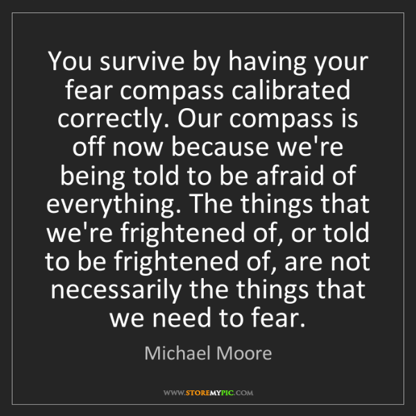 Michael Moore: You survive by having your fear compass calibrated correctly....