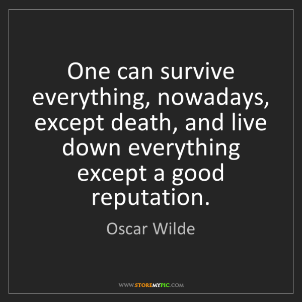 Oscar Wilde: One can survive everything, nowadays, except death, and...