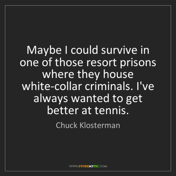 Chuck Klosterman: Maybe I could survive in one of those resort prisons...