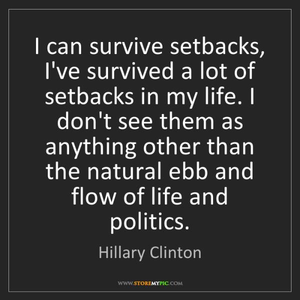 Hillary Clinton: I can survive setbacks, I've survived a lot of setbacks...
