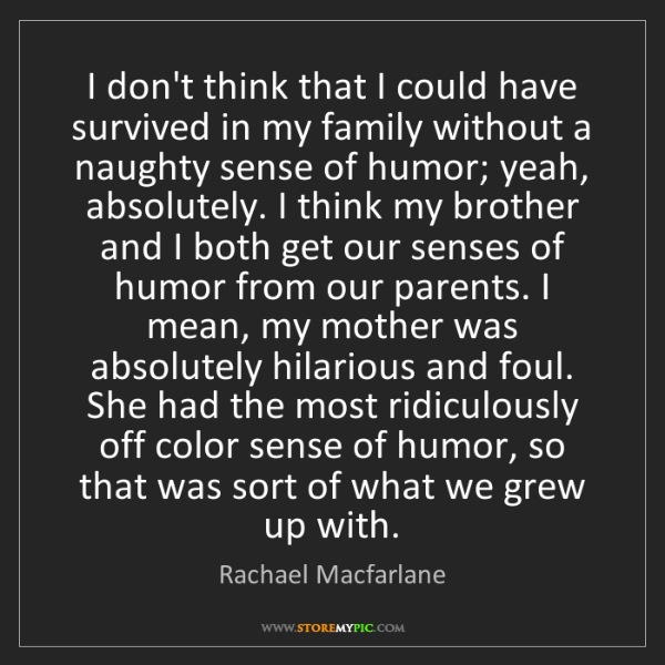 Rachael Macfarlane: I don't think that I could have survived in my family...