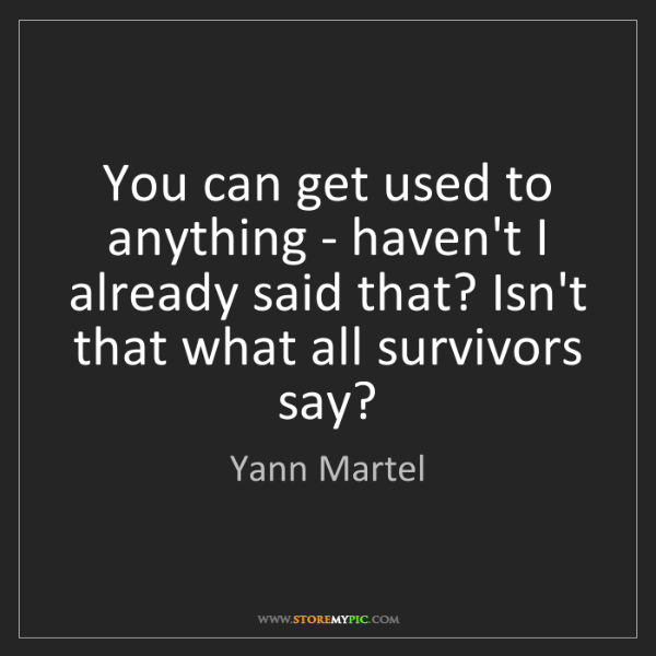 Yann Martel: You can get used to anything - haven't I already said...